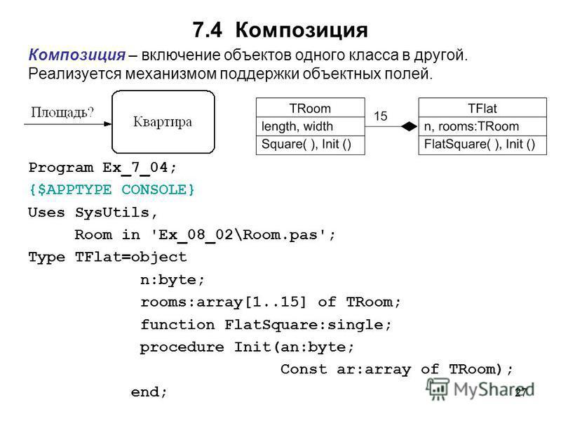 27 7.4 Композиция Композиция – включение объектов одного класса в другой. Реализуется механизмом поддержки объектных полей. Program Ex_7_04; {$APPTYPE CONSOLE} Uses SysUtils, Room in 'Ex_08_02\Room.pas'; Type TFlat=object n:byte; rooms:array[1..15] o