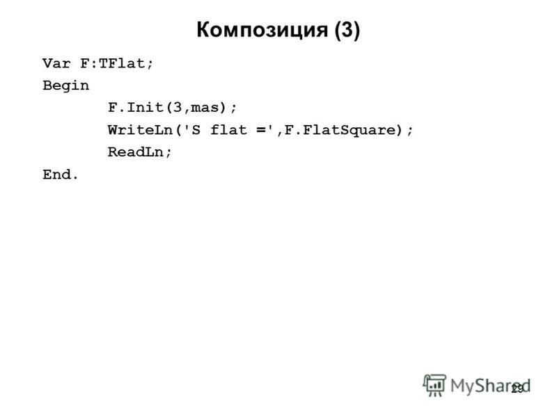 29 Композиция (3) Var F:TFlat; Begin F.Init(3,mas); WriteLn('S flat =',F.FlatSquare); ReadLn; End.