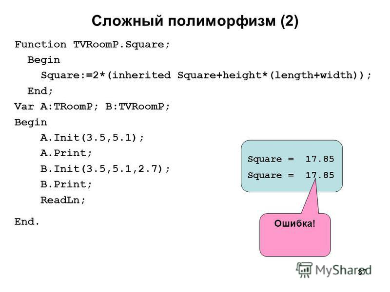 37 Сложный полиморфизм (2) Function TVRoomP.Square; Begin Square:=2*(inherited Square+height*(length+width)); End; Var A:TRoomP; B:TVRoomP; Begin A.Init(3.5,5.1); A.Print; B.Init(3.5,5.1,2.7); B.Print; ReadLn; End. Square = 17.85 Ошибка!