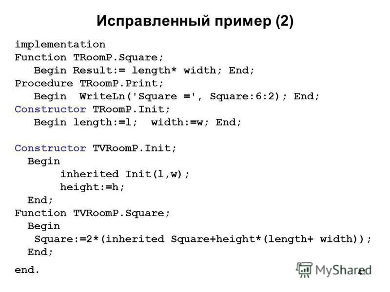 41 Исправленный пример (2) implementation Function TRoomP.Square; Begin Result:= length* width; End; Procedure TRoomP.Print; Begin WriteLn('Square =', Square:6:2); End; Constructor TRoomP.Init; Begin length:=l; width:=w; End; Constructor TVRoomP.Init