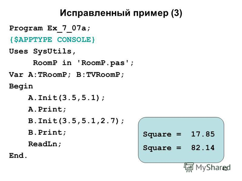 42 Исправленный пример (3) Program Ex_7_07a; {$APPTYPE CONSOLE} Uses SysUtils, RoomP in 'RoomP.pas'; Var A:TRoomP; B:TVRoomP; Begin A.Init(3.5,5.1); A.Print; B.Init(3.5,5.1,2.7); B.Print; ReadLn; End. Square = 17.85 Square = 82.14