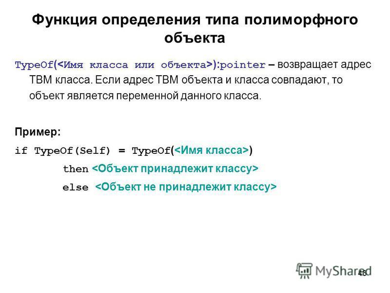 46 Функция определения типа полиморфного объекта TypeOf ( ): pointer – возвращает адрес ТВМ класса. Если адрес ТВМ объекта и класса совпадают, то объект является переменной данного класса. Пример: if TypeOf(Self) = TypeOf ( ) then else