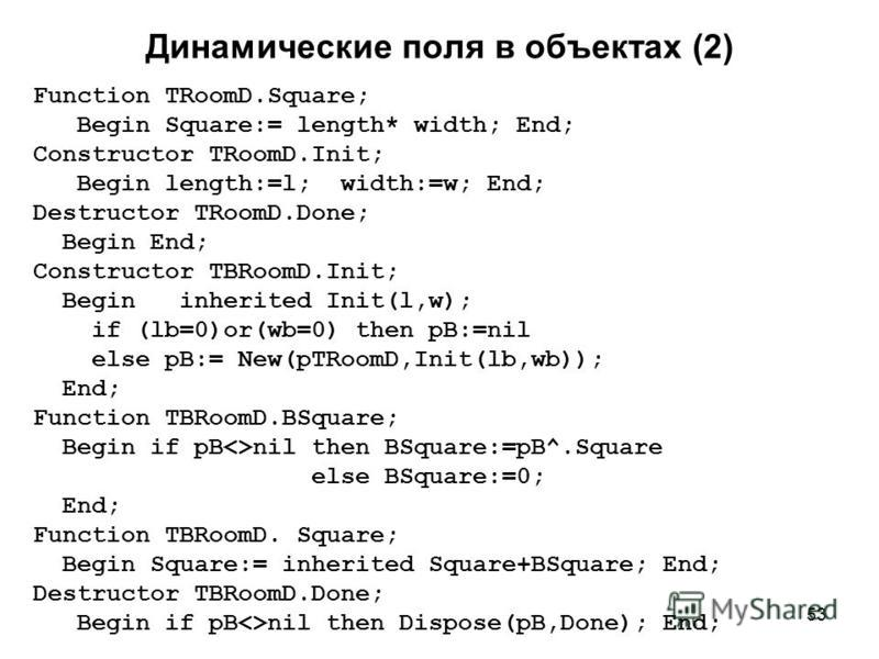 53 Динамические поля в объектах (2) Function TRoomD.Square; Begin Square:= length* width; End; Constructor TRoomD.Init; Begin length:=l; width:=w; End; Destructor TRoomD.Done; Begin End; Constructor TBRoomD.Init; Begin inherited Init(l,w); if (lb=0)o
