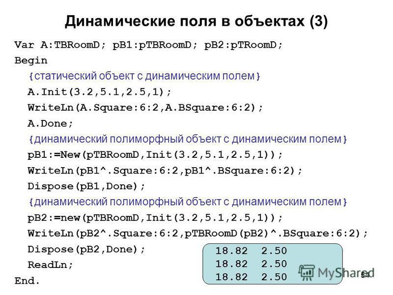 54 Динамические поля в объектах (3) Var A:TBRoomD; pB1:pTBRoomD; pB2:pTRoomD; Begin { статический объект с динамическим полем } A.Init(3.2,5.1,2.5,1); WriteLn(A.Square:6:2,A.BSquare:6:2); A.Done; { динамический полиморфный объект с динамическим полем