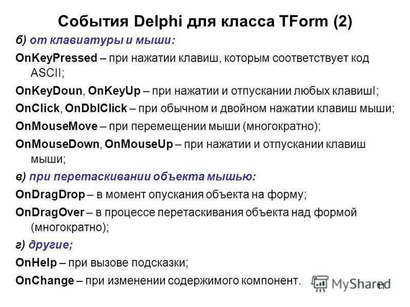 11 б) от клавиатуры и мыши: OnKeyPressed – при нажатии клавиш, которым соответствует код ASCII; OnKeyDoun, OnKeyUp – при нажатии и отпускании любых клавишI; OnClick, OnDblClick – при обычном и двойном нажатии клавиш мыши; OnMouseMove – при перемещени
