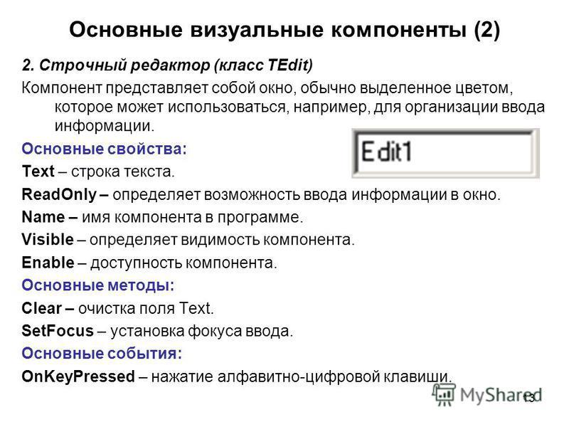 13 2. Строчный редактор (класс TEdit) Компонент представляет собой окно, обычно выделенное цветом, которое может использоваться, например, для организации ввода информации. Основные свойства: Text – строка текста. ReadOnly – определяет возможность вв