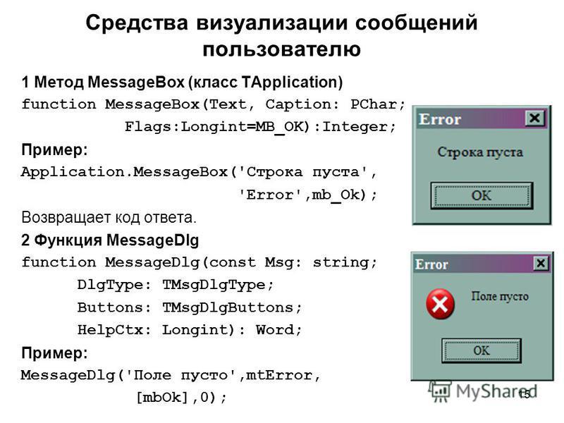 15 1 Метод MessageBox (класс TApplication) function MessageBox(Text, Caption: PChar; Flags:Longint=MB_OK):Integer; Пример: Application.MessageBox('Строка пуста', 'Error',mb_Ok); Возвращает код ответа. 2 Функция MessageDlg function MessageDlg(const Ms