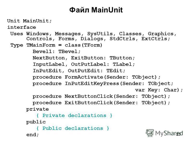 23 Unit MainUnit; interface Uses Windows, Messages, SysUtils, Classes, Graphics, Controls, Forms, Dialogs, StdCtrls, ExtCtrls; Type TMainForm = class(TForm) Bevel1: TBevel; NextButton, ExitButton: TButton; InputLabel, OutPutLabel: TLabel; InPutEdit,