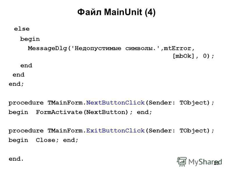 26 else begin MessageDlg('Недопустимые символы.',mtError, [mbOk], 0); end end; procedure TMainForm.NextButtonClick(Sender: TObject); begin FormActivate(NextButton); end; procedure TMainForm.ExitButtonClick(Sender: TObject); begin Close; end; end. Фай