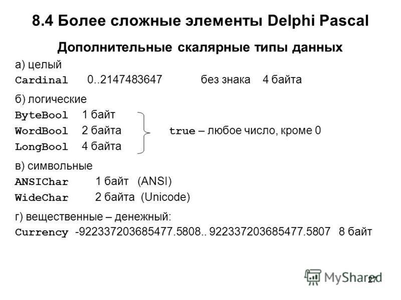 27 Дополнительные скалярные типы данных а) целый Cardinal 0..2147483647 без знака 4 байта б) логические ByteBool 1 байт WordBool 2 байта LongBool 4 байта в) символьные ANSIChar 1 байт (ANSI) WideChar 2 байта (Unicode) г) вещественные – денежный: Curr
