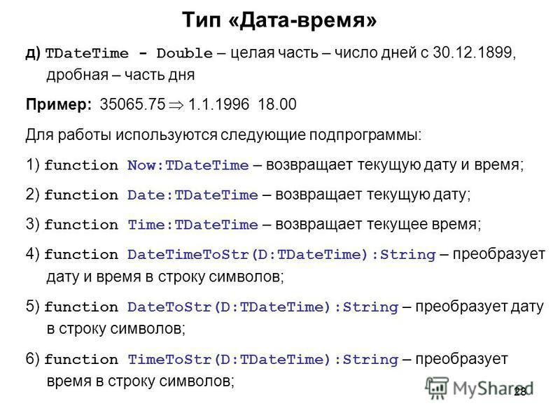 28 Тип «Дата-время» д) TDateTime - Double – целая часть – число дней с 30.12.1899, дробная – часть дня Пример: 35065.75 1.1.1996 18.00 Для работы используются следующие подпрограммы: 1) function Now:TDateTime – возвращает текущую дату и время; 2) fun