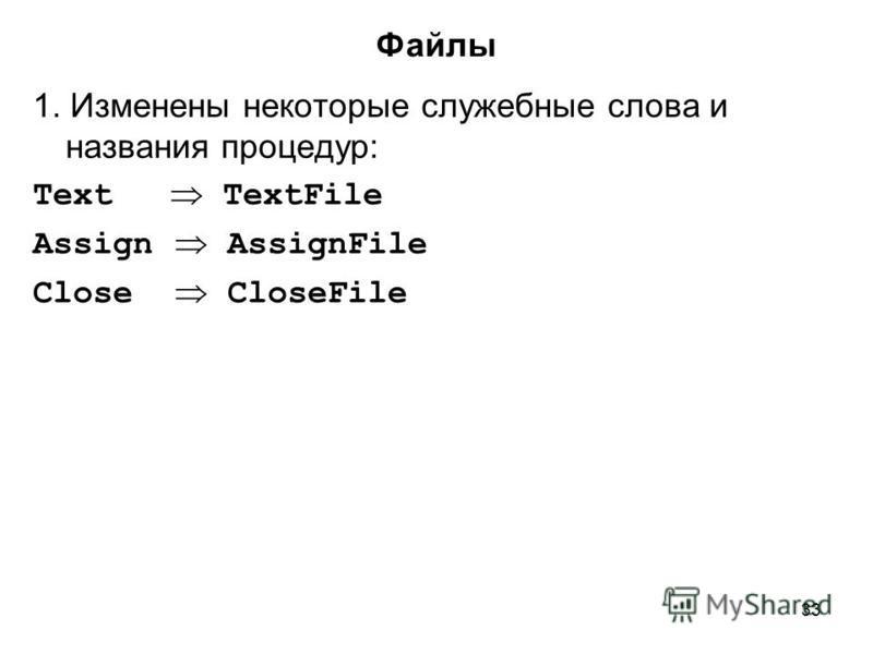 33 1. Изменены некоторые служебные слова и названия процедур: Text TextFile Assign AssignFile Close CloseFile Файлы