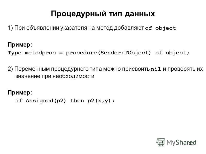 34 Процедурный тип данных 1) При объявлении указателя на метод добавляют of object Пример: Type metodproc = procedure(Sender:TObject) of object; 2) Переменным процедурного типа можно присвоить nil и проверять их значение при необходимости Пример: if