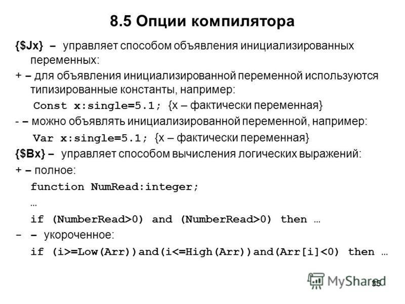 35 {$Jx} – управляет способом объявления инициализированных переменных: + – для объявления инициализированной переменной используются типизированные константы, например: Const x:single=5.1; {x – фактически переменная} - – можно объявлять инициализиро