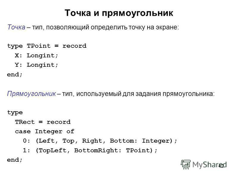 42 Точка и прямоугольник Точка – тип, позволяющий определить точку на экране: type TPoint = record X: Longint; Y: Longint; end; Прямоугольник – тип, используемый для задания прямоугольника: type TRect = record case Integer of 0: (Left, Top, Right, Bo