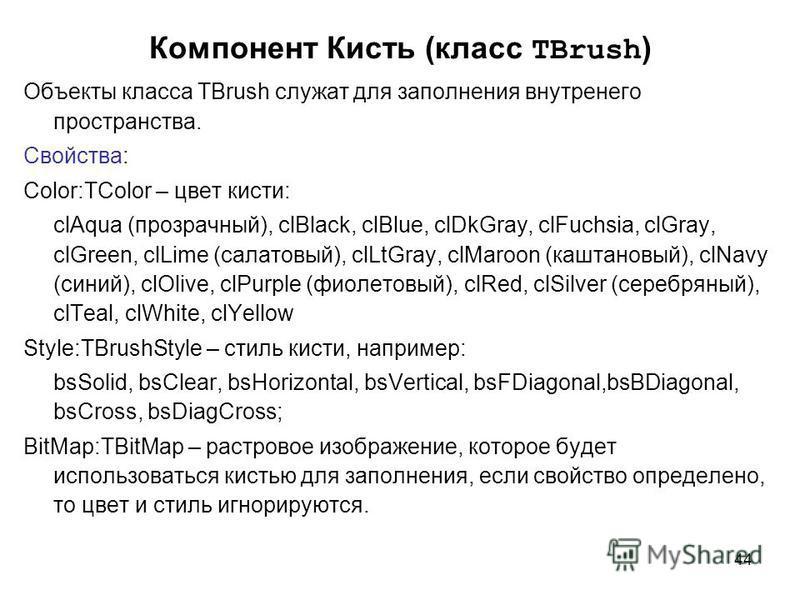 44 Компонент Кисть (класс TBrush ) Объекты класса TBrush служат для заполнения внутренего пространства. Свойства: Color:TColor – цвет кисти: clAqua (прозрачный), clBlack, clBlue, clDkGray, clFuchsia, clGray, clGreen, clLime (салатовый), clLtGray, clM