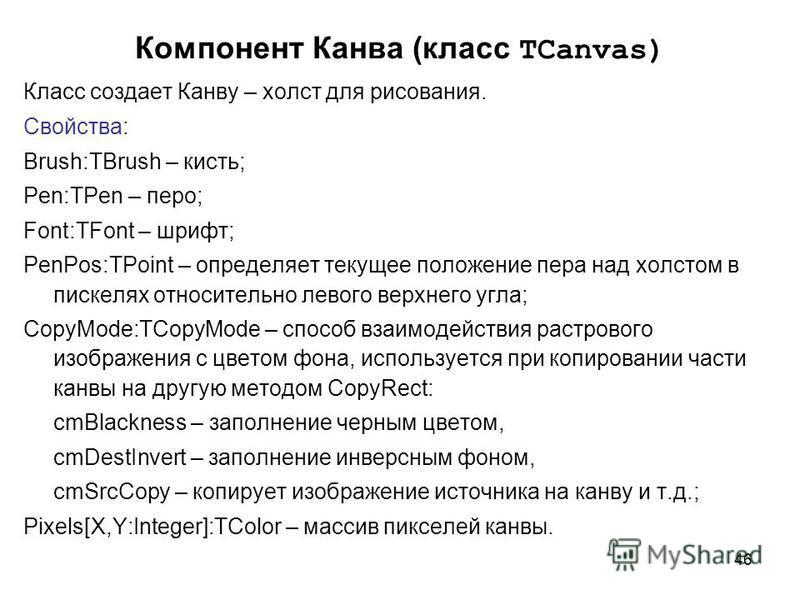 46 Компонент Канва (класс TCanvas) Класс создает Канву – холст для рисования. Свойства: Brush:TBrush – кисть; Pen:TPen – перо; Font:TFont – шрифт; PenPos:TPoint – определяет текущее положение пера над холстом в пискелях относительно левого верхнего у