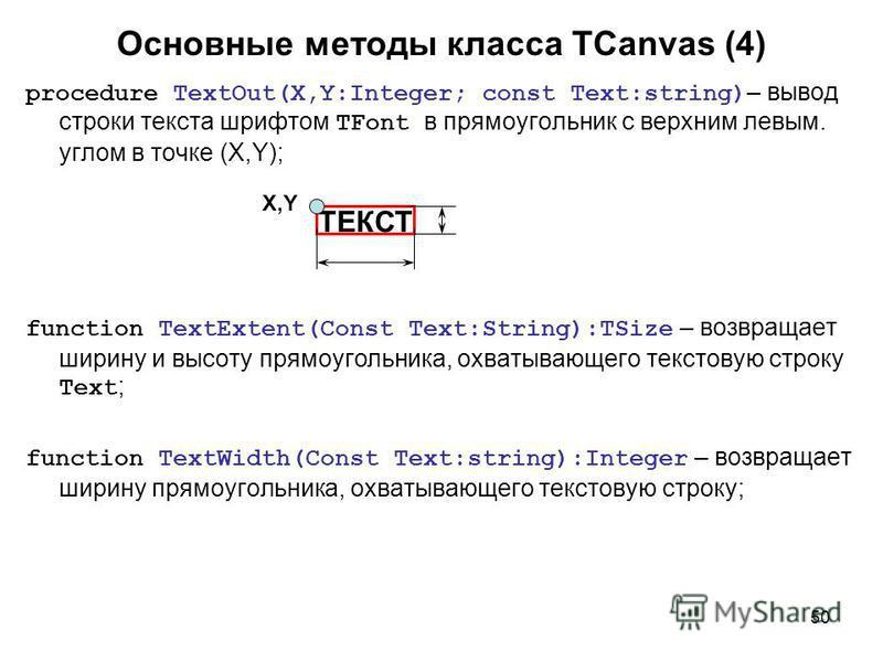 50 Основные методы класса TCanvas (4) procedure TextOut(X,Y:Integer; const Text:string) – вывод строки текста шрифтом TFont в прямоугольник с верхним левым. углом в точке (X,Y); function TextExtent(Const Text:String):TSize – возвращает ширину и высот