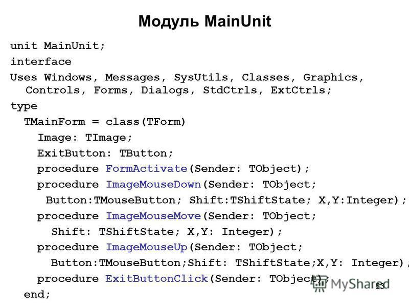 53 Модуль MainUnit unit MainUnit; interface Uses Windows, Messages, SysUtils, Classes, Graphics, Controls, Forms, Dialogs, StdCtrls, ExtCtrls; type TMainForm = class(TForm) Image: TImage; ExitButton: TButton; procedure FormActivate(Sender: TObject);