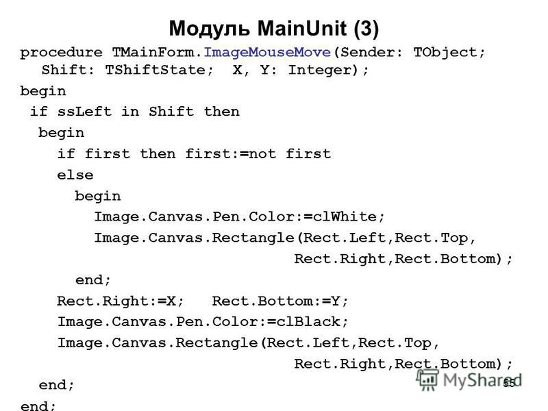 55 Модуль MainUnit (3) procedure TMainForm.ImageMouseMove(Sender: TObject; Shift: TShiftState; X, Y: Integer); begin if ssLeft in Shift then begin if first then first:=not first else begin Image.Canvas.Pen.Color:=clWhite; Image.Canvas.Rectangle(Rect.