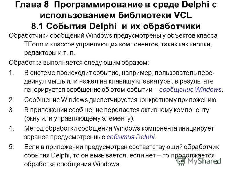 6 Глава 8 Программирование в среде Delphi с использованием библиотеки VCL 8.1 События Delphi и их обработчики Обработчики сообщений Windows предусмотрены у объектов класса TForm и классов управляющих компонентов, таких как кнопки, редакторы и т. п. О