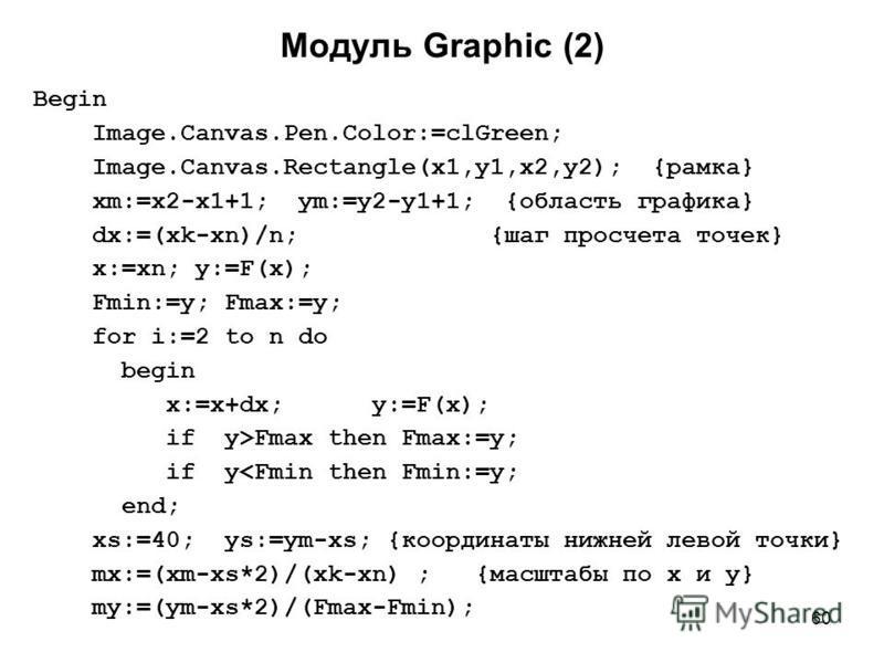 60 Модуль Graphic (2) Begin Image.Canvas.Pen.Color:=clGreen; Image.Canvas.Rectangle(x1,y1,x2,y2); {рамка} xm:=x2-x1+1; ym:=y2-y1+1; {область графика} dx:=(xk-xn)/n; {шаг просчета точек} x:=xn; y:=F(x); Fmin:=y; Fmax:=y; for i:=2 to n do begin x:=x+dx