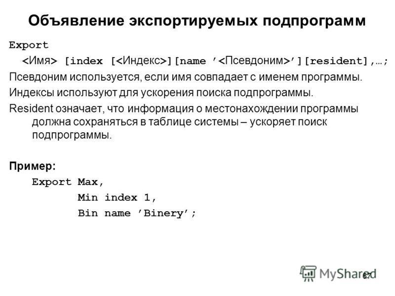 67 Export [index [ ][name ][resident],…; Псевдоним используется, если имя совпадает с именем программы. Индексы используют для ускорения поиска подпрограммы. Resident означает, что информация о местонахождении программы должна сохраняться в таблице с