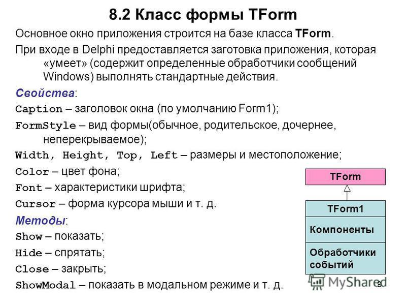 9 Основное окно приложения строится на базе класса TForm. При входе в Delphi предоставляется заготовка приложения, которая «умеет» (содержит определенные обработчики сообщений Windows) выполнять стандартные действия. Свойства: Caption – заголовок окн