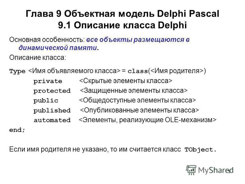 1 Основная особенность: все объекты размещаются в динамической памяти. Описание класса: Type = class ( ) private protected public published automated end; Если имя родителя не указано, то им считается класс TObject. Глава 9 Объектная модель Delphi Pa