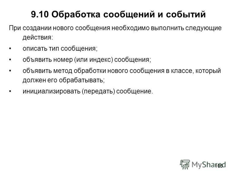 106 9.10 Обработка сообщений и событий При создании нового сообщения необходимо выполнить следующие действия: описать тип сообщения; объявить номер (или индекс) сообщения; объявить метод обработки нового сообщения в классе, который должен его обрабат