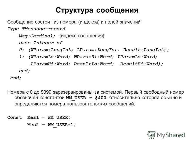 107 Структура сообщения Сообщение состоит из номера (индекса) и полей значений: Type TMessage=record Msg:Cardinal; {индекс сообщения} case Integer of 0: (WParam:LongInt; LParam:LongInt; Result:LongInt); 1: (WParamLo:Word; WParamHi:Word; LParamLo:Word