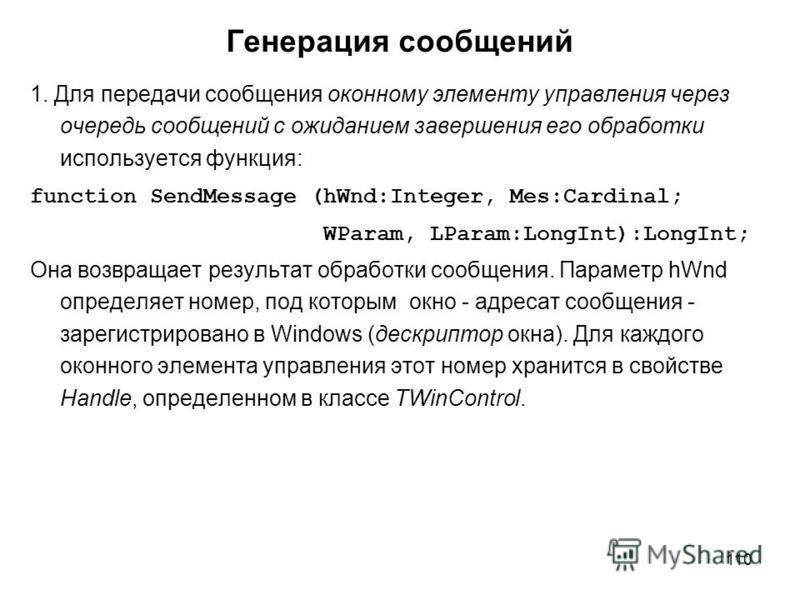 110 Генерация сообщений 1. Для передачи сообщения оконному элементу управления через очередь сообщений с ожиданием завершения его обработки используется функция: function SendMessage (hWnd:Integer, Mes:Cardinal; WParam, LParam:LongInt):LongInt; Она в