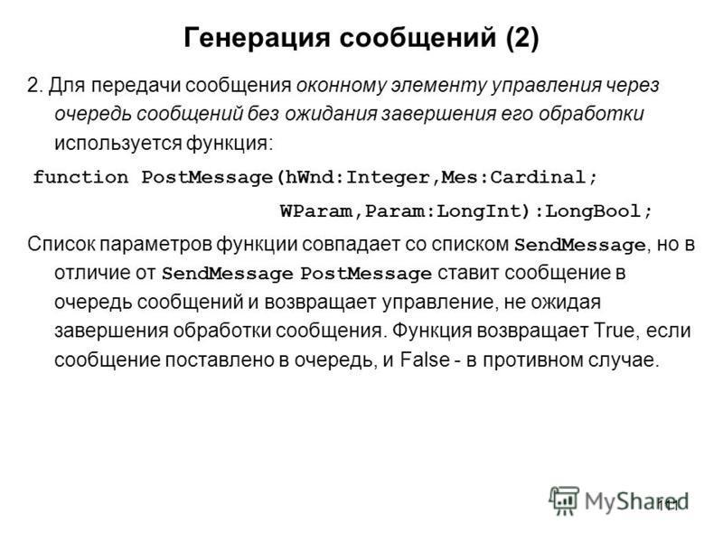 111 Генерация сообщений (2) 2. Для передачи сообщения оконному элементу управления через очередь сообщений без ожидания завершения его обработки используется функция: function PostMessage(hWnd:Integer,Mes:Cardinal; WParam,Param:LongInt):LongBool; Спи