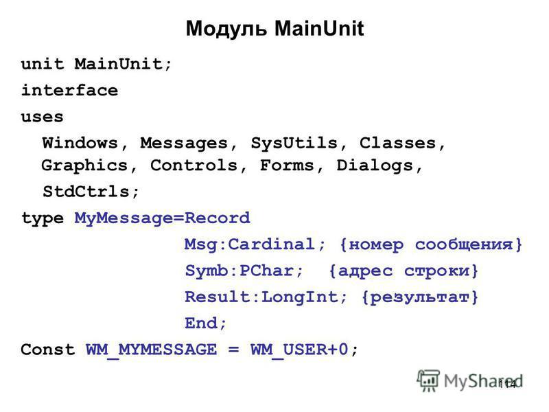 114 Модуль MainUnit unit MainUnit; interface uses Windows, Messages, SysUtils, Classes, Graphics, Controls, Forms, Dialogs, StdCtrls; type MyMessage=Record Msg:Cardinal; {номер сообщения} Symb:PChar; {адрес строки} Result:LongInt; {результат} End; Co