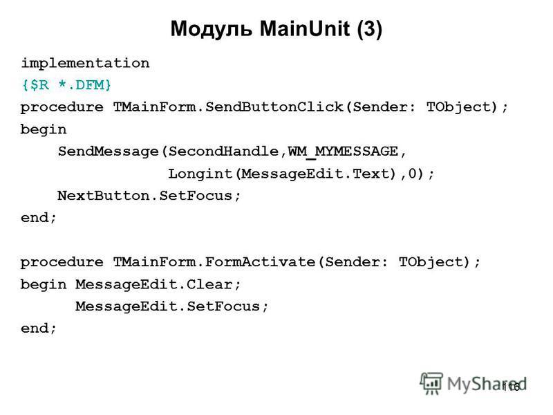 116 Модуль MainUnit (3) implementation {$R *.DFM} procedure TMainForm.SendButtonClick(Sender: TObject); begin SendMessage(SecondHandle,WM_MYMESSAGE, Longint(MessageEdit.Text),0); NextButton.SetFocus; end; procedure TMainForm.FormActivate(Sender: TObj