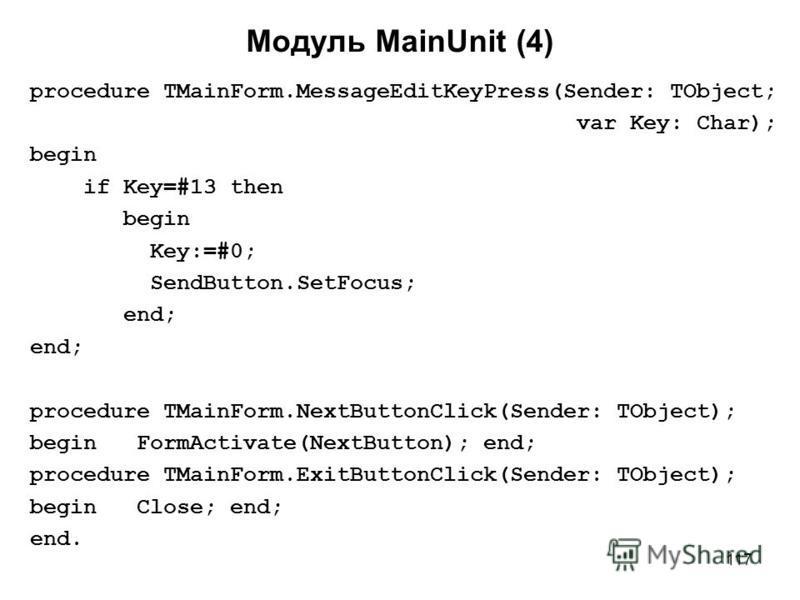117 Модуль MainUnit (4) procedure TMainForm.MessageEditKeyPress(Sender: TObject; var Key: Char); begin if Key=#13 then begin Key:=#0; SendButton.SetFocus; end; procedure TMainForm.NextButtonClick(Sender: TObject); begin FormActivate(NextButton); end;