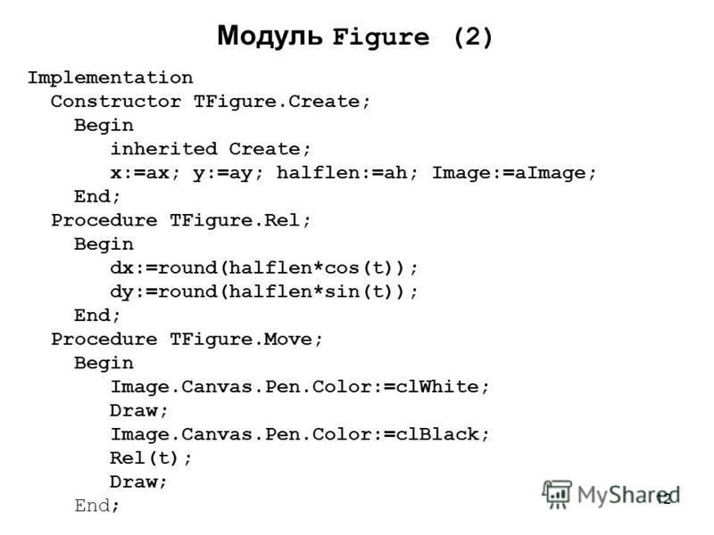 12 Модуль Figure (2) Implementation Constructor TFigure.Create; Begin inherited Create; x:=ax; y:=ay; halflen:=ah; Image:=aImage; End; Procedure TFigure.Rel; Begin dx:=round(halflen*cos(t)); dy:=round(halflen*sin(t)); End; Procedure TFigure.Move; Beg