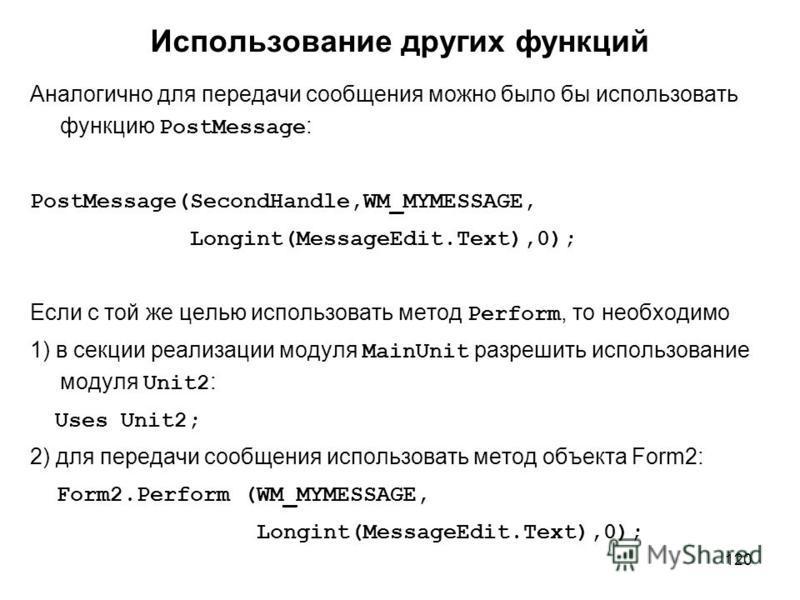 120 Использование других функций Аналогично для передачи сообщения можно было бы использовать функцию PostMessage : PostMessage(SecondHandle,WM_MYMESSAGE, Longint(MessageEdit.Text),0); Если с той же целью использовать метод Perform, то необходимо 1)