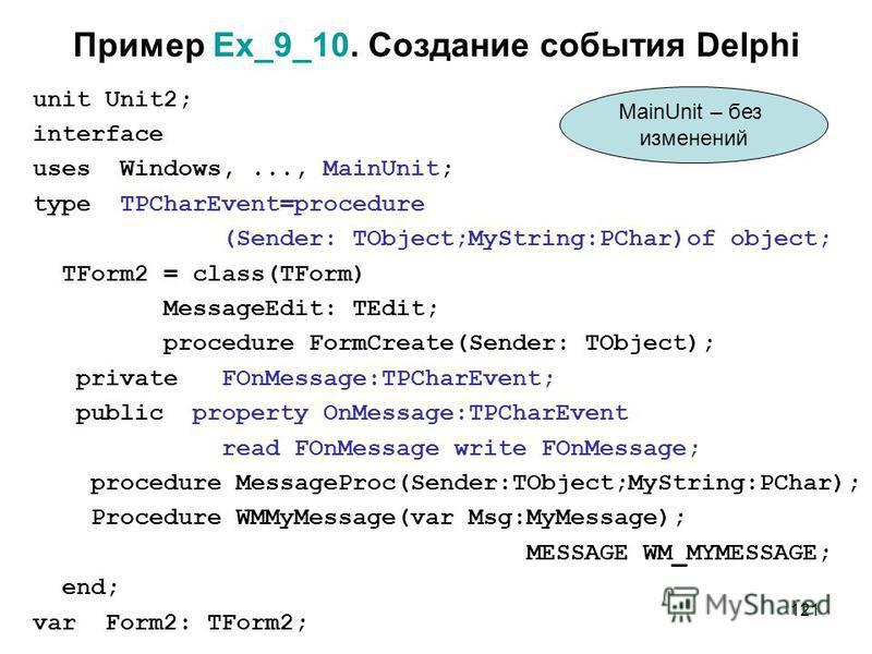 121 Пример Ex_9_10. Создание события Delphi unit Unit2; interface uses Windows,..., MainUnit; type TPCharEvent=procedure (Sender: TObject;MyString:PChar)of object; TForm2 = class(TForm) MessageEdit: TEdit; procedure FormCreate(Sender: TObject); priva