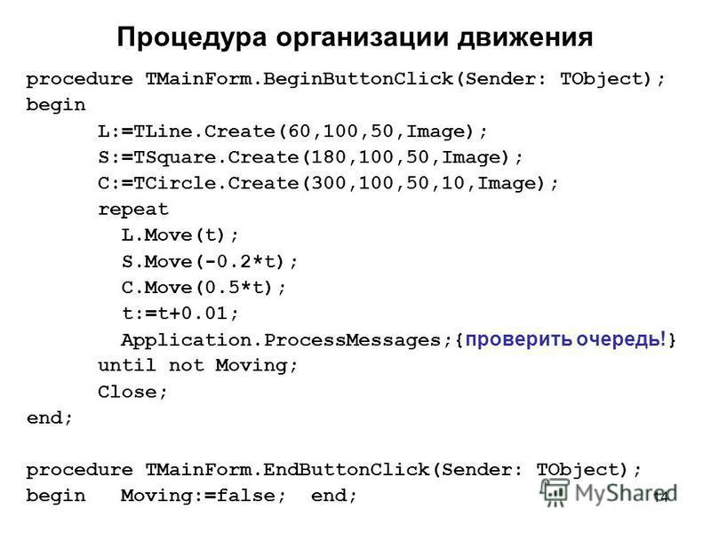 14 Процедура организации движения procedure TMainForm.BeginButtonClick(Sender: TObject); begin L:=TLine.Create(60,100,50,Image); S:=TSquare.Create(180,100,50,Image); C:=TCircle.Create(300,100,50,10,Image); repeat L.Move(t); S.Move(-0.2*t); C.Move(0.5