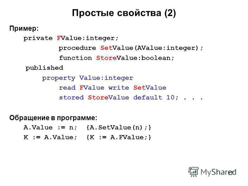 17 Пример: private FValue:integer; procedure SetValue(AValue:integer); function StoreValue:boolean; published property Value:integer read FValue write SetValue stored StoreValue default 10;... Обращение в программе: A.Value := n; {A.SetValue(n);} K :