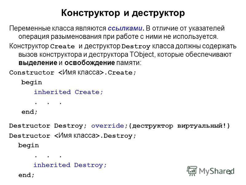 2 Переменные класса являются ссылками. В отличие от указателей операция разыменования при работе с ними не используется. Конструктор Create и деструктор Destroy класса должны содержать вызов конструктора и деструктора TObject, которые обеспечивают вы
