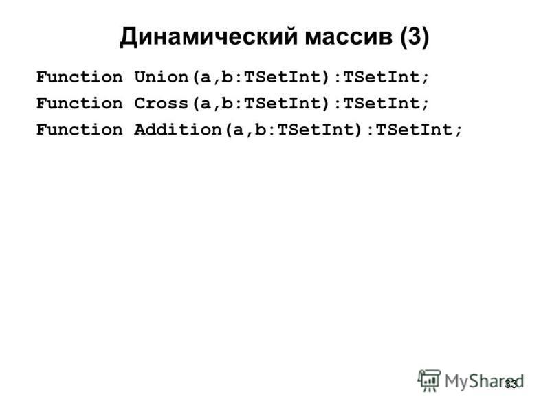 33 Динамический массив (3) Function Union(a,b:TSetInt):TSetInt; Function Cross(a,b:TSetInt):TSetInt; Function Addition(a,b:TSetInt):TSetInt;