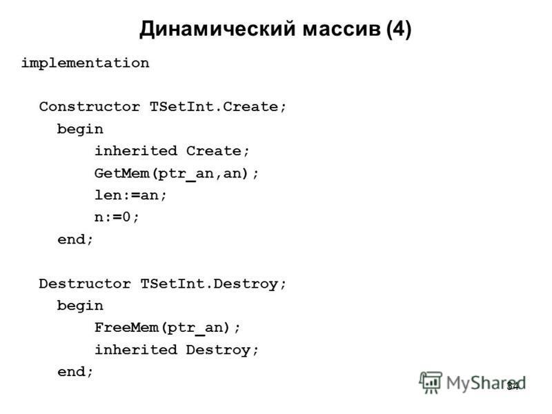 34 implementation Constructor TSetInt.Create; begin inherited Create; GetMem(ptr_an,an); len:=an; n:=0; end; Destructor TSetInt.Destroy; begin FreeMem(ptr_an); inherited Destroy; end; Динамический массив (4)