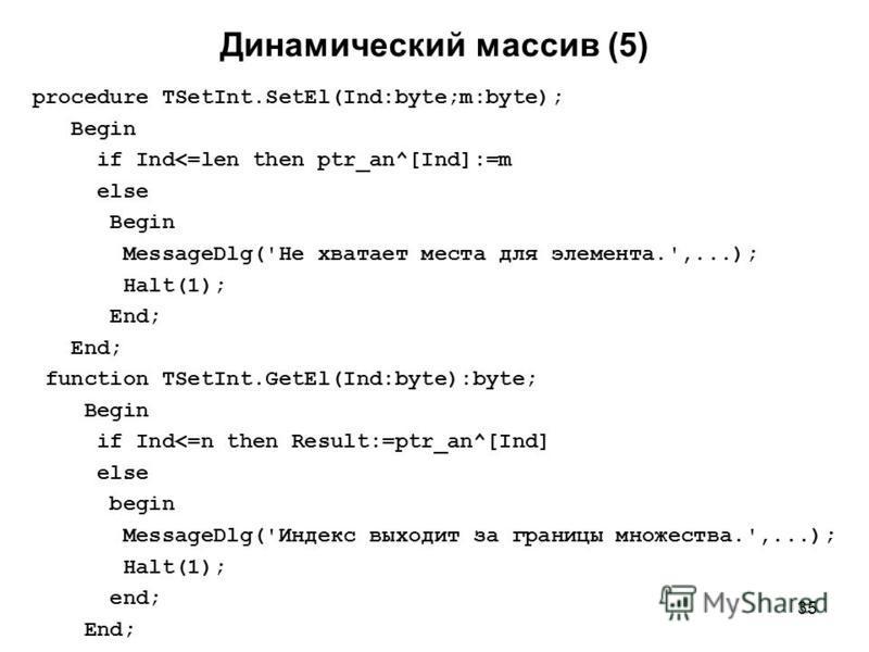 35 procedure TSetInt.SetEl(Ind:byte;m:byte); Begin if Ind<=len then ptr_an^[Ind]:=m else Begin MessageDlg('Не хватает места для элемента.',...); Halt(1); End; function TSetInt.GetEl(Ind:byte):byte; Begin if Ind<=n then Result:=ptr_an^[Ind] else begin