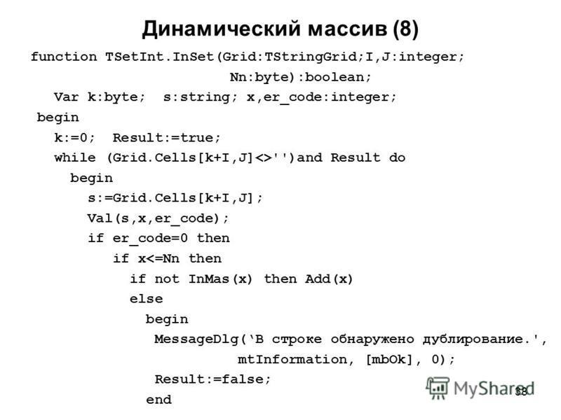 38 Динамический массив (8) function TSetInt.InSet(Grid:TStringGrid;I,J:integer; Nn:byte):boolean; Var k:byte; s:string; x,er_code:integer; begin k:=0; Result:=true; while (Grid.Cells[k+I,J]<>'')and Result do begin s:=Grid.Cells[k+I,J]; Val(s,x,er_cod