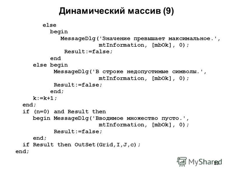 39 Динамический массив (9) else begin MessageDlg('Значение превышает максимальное.', mtInformation, [mbOk], 0); Result:=false; end else begin MessageDlg('В строке недопустимые символы.', mtInformation, [mbOk], 0); Result:=false; end; k:=k+1; end; if