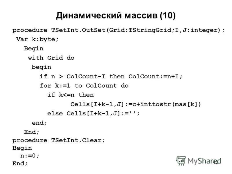 40 Динамический массив (10) procedure TSetInt.OutSet(Grid:TStringGrid;I,J:integer); Var k:byte; Begin with Grid do begin if n > ColCount-I then ColCount:=n+I; for k:=1 to ColCount do if k<=n then Cells[I+k-1,J]:=c+inttostr(mas[k]) else Cells[I+k-1,J]