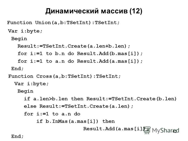 42 Динамический массив (12) Function Union(a,b:TSetInt):TSetInt; Var i:byte; Begin Result:=TSetInt.Create(a.len+b.len); for i:=1 to b.n do Result.Add(b.mas[i]); for i:=1 to a.n do Result.Add(a.mas[i]); End; Function Cross(a,b:TSetInt):TSetInt; Var i: