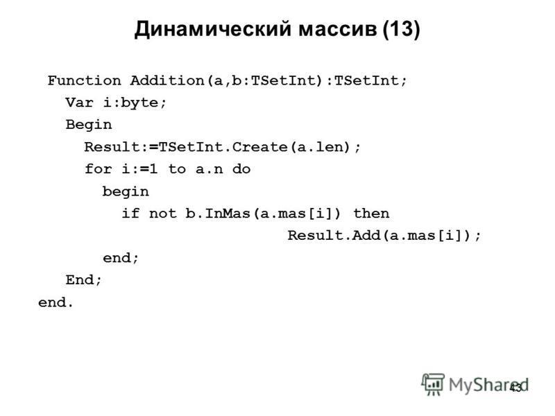43 Динамический массив (13) Function Addition(a,b:TSetInt):TSetInt; Var i:byte; Begin Result:=TSetInt.Create(a.len); for i:=1 to a.n do begin if not b.InMas(a.mas[i]) then Result.Add(a.mas[i]); end; End; end.